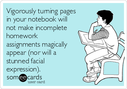 Vigorously turning pages in your notebook will not make incomplete homework assignments magically appear (nor will a stunned facial expression).