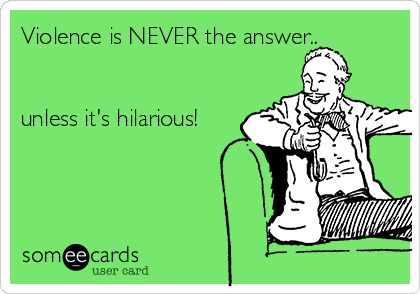 Violence is NEVER the answer..   unless it's hilarious!