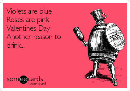 Violets are blue Roses are pink Valentines Day Another reason to drink...
