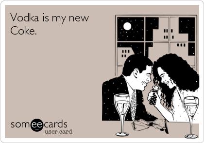 Vodka is my new Coke.