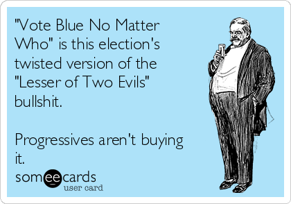 """Vote Blue No Matter Who"" is this election's twisted version of the ""Lesser of Two Evils"" bullshit.  Progressives aren't buying it."