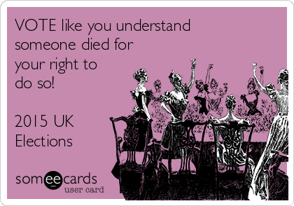 VOTE like you understand someone died for your right to do so!  2015 UK Elections
