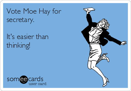 Vote Moe Hay for secretary.   It's easier than thinking!