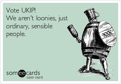 Vote UKIP! We aren't loonies, just ordinary, sensible people.