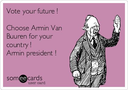 Vote your future !  Choose Armin Van Buuren for your country ! Armin president !