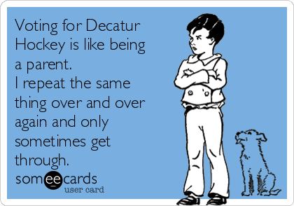 Voting for Decatur Hockey is like being a parent.  I repeat the same thing over and over again and only sometimes get through.