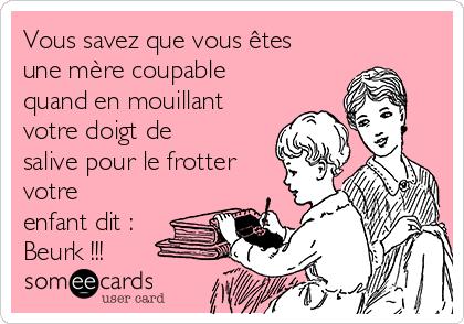 Vous savez que vous êtes une mère coupable quand en mouillant votre doigt de salive pour le frotter votre enfant dit : Beurk !!!