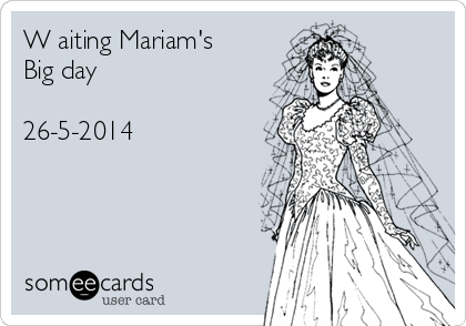 W aiting Mariam's Big day  26-5-2014