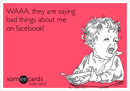 WAAA, they are saying bad things about me on facebook!