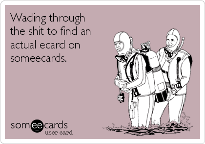 Wading through the shit to find an actual ecard on someecards.