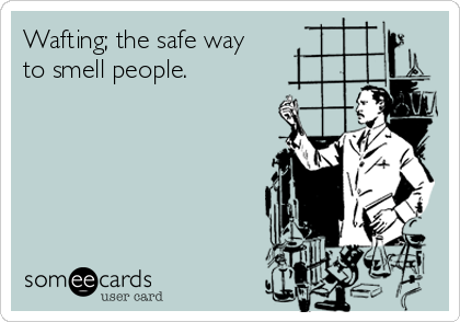 Wafting; the safe way to smell people.