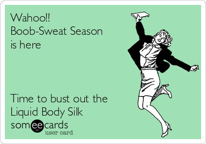Wahoo!!   Boob-Sweat Season is here    Time to bust out the Liquid Body Silk