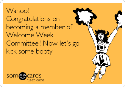 Wahoo! Congratulations on  becoming a member of Welcome Week Committee!! Now let's go kick some booty!