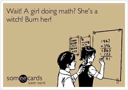 Wait! A girl doing math? She's a witch! Burn her!
