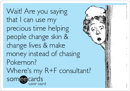 Wait! Are you saying that I can use my precious time helping people change skin & change lives & make money instead of chasing Pokemon?  Where's my R+F consultant?