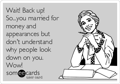 Wait! Back up! So...you married for money and appearances but don't understand why people look down on you. Wow!