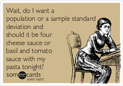 Wait, do I want a population or a sample standard deviation and should it be four cheese sauce or basil and tomato sauce with my pasta tonight?