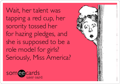Wait, her talent was tapping a red cup, her sorority tossed her for hazing pledges, and she is supposed to be a role model for girls? Seriously, Miss America?