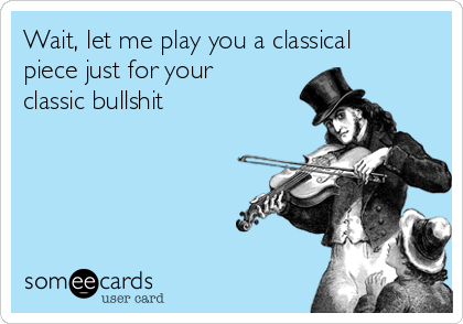 Wait, let me play you a classical piece just for your classic bullshit
