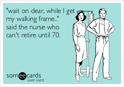 """wait on dear, while I get my walking frame.."" said the nurse who can't retire until 70."