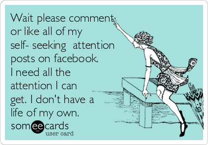 Wait please comment or like all of my self- seeking  attention posts on facebook. I need all the attention I can get. I don't have a life of my own.