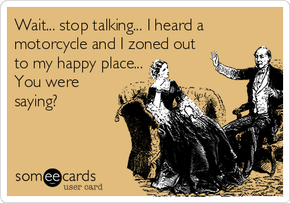 Wait... stop talking... I heard a motorcycle and I zoned out to my happy place... You were saying?
