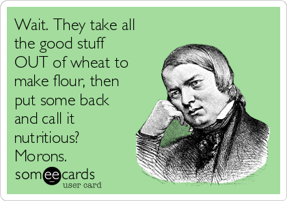 Wait. They take all the good stuff OUT of wheat to make flour, then put some back and call it nutritious? Morons.