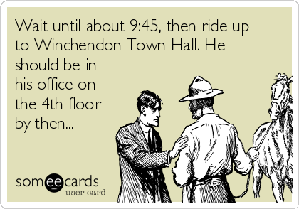 Wait until about 9:45, then ride up to Winchendon Town Hall. He should be in his office on the 4th floor by then...