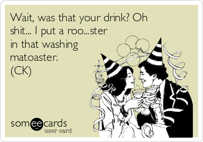 Wait, was that your drink? Oh shit... I put a roo...ster in that washing matoaster. (CK)