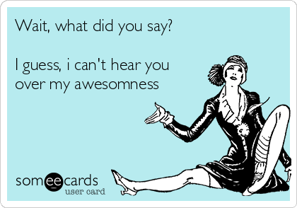 Wait, what did you say?  I guess, i can't hear you over my awesomness