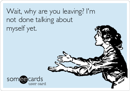 Wait, why are you leaving? I'm not done talking about myself yet.