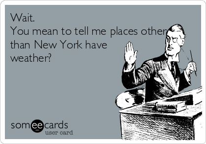 Wait.  You mean to tell me places other than New York have weather?