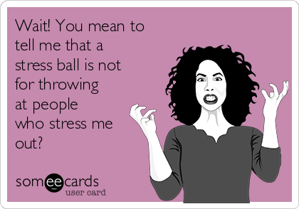 Wait! You mean to tell me that a stress ball is not for throwing at people who stress me out?
