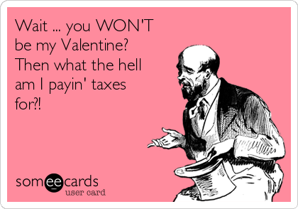 Wait ... you WON'T be my Valentine? Then what the hell am I payin' taxes for?!