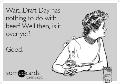 Wait...Draft Day has nothing to do with beer? Well then, is it over yet?  Good.
