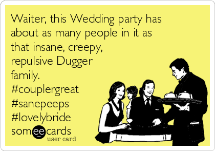 Waiter, this Wedding party has about as many people in it as that insane, creepy, repulsive Dugger family. #couplergreat #sanepeeps #lovelybride