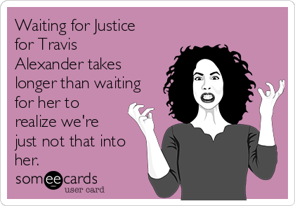 Waiting for Justice for Travis Alexander takes longer than waiting for her to realize we're just not that into her.