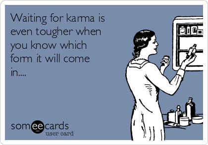 Waiting for karma is even tougher when you know which form it will come in....