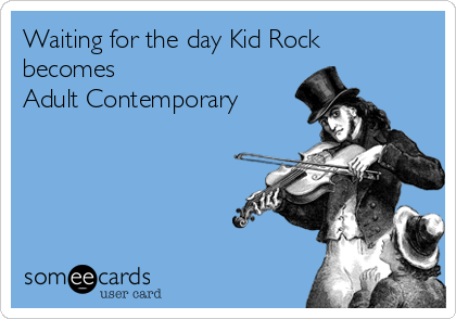 Waiting for the day Kid Rock becomes  Adult Contemporary