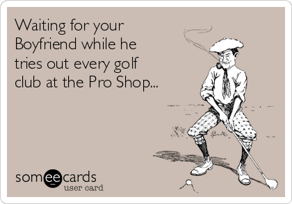 Waiting for your  Boyfriend while he tries out every golf club at the Pro Shop...