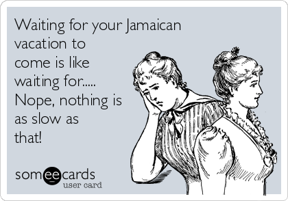 Waiting for your Jamaican vacation to come is like waiting for.....  Nope, nothing is as slow as that!