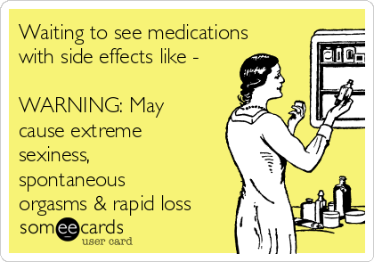 Waiting to see medications with side effects like -  WARNING: May cause extreme sexiness,  spontaneous orgasms & rapid loss