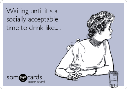 Waiting until it's a socially acceptable time to drink like.....