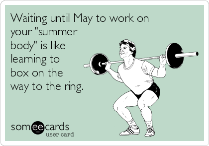 "Waiting until May to work on your ""summer body"" is like learning to box on the  way to the ring."