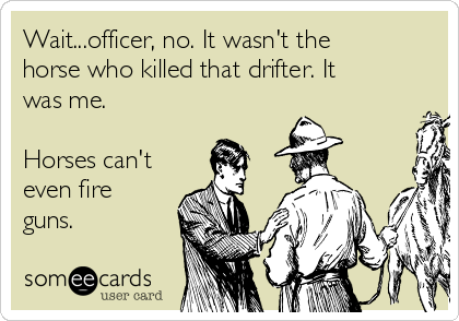 Wait...officer, no. It wasn't the horse who killed that drifter. It was me.  Horses can't even fire guns.