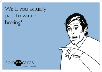 Wait...you actually paid to watch boxing?