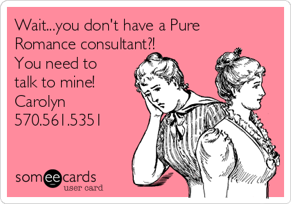 Wait...you don't have a Pure Romance consultant?! You need to talk to mine! Carolyn 570.561.5351