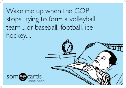 Wake me up when the GOP stops trying to form a volleyball team.....or baseball, football, ice hockey....