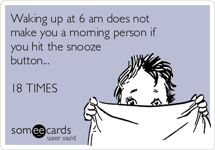 Waking up at 6 am does not make you a morning person if you hit the snooze button...  18 TIMES