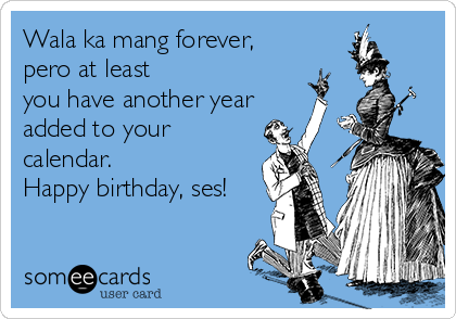 Wala ka mang forever, pero at least  you have another year added to your calendar. Happy birthday, ses!